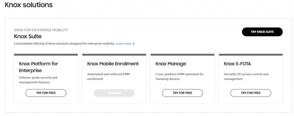 Knox solutions  KNOX FOR ENTERPRISE MOBILITY  Knox Suite  Consolidated offering of Knox solutions designed for enterprise mobility. Learn more  Knox Platform for  Enterprise  Defensegrade security and  management features.  TRY FOR FREE  Knox Mobile Enrollment  Automated and enforced EMM  enrollment.  PENDING  Knox Manage  Cross•platform EMM optimized for  Samsung devices.  TRY FOR FREE  TRY KNOX SUITE  Knox E-FOTA  Versatile OS version control and  management.  TRY FOR FREE
