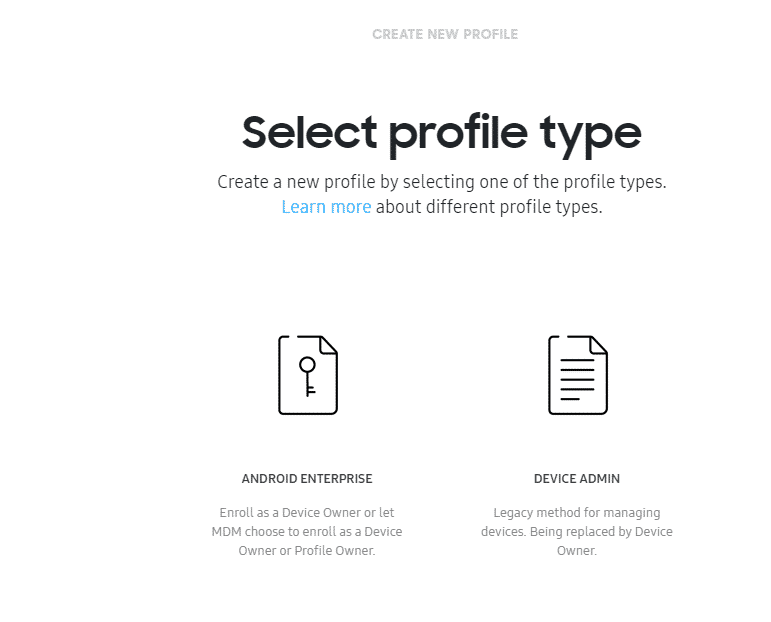 CREATE NEW PROFILE  Select profile type  Create a new profile by selecting one of the profile types.  Learn more about different profile types.  ANDROID ENTERPRISE  Enroll as a Device Owner or let  MOM choose to enroll as a Device  Owner or Profile Owner.  DEVICE ADMIN  Legacy method for managing  devices. Being replaced by Device  Owner.